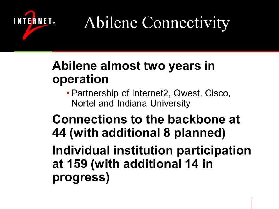 Abilene Connectivity Abilene almost two years in operation Partnership of Internet2, Qwest, Cisco, Nortel and Indiana University Connections to the backbone at 44 (with additional 8 planned) Individual institution participation at 159 (with additional 14 in progress)