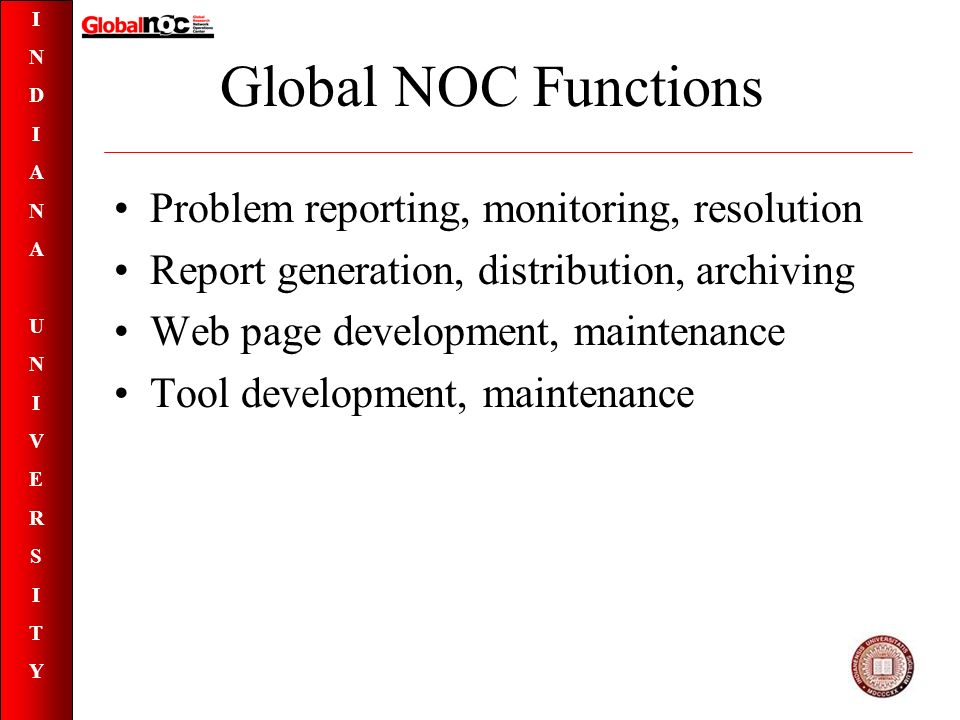 INDIANAUNIVERSITYINDIANAUNIVERSITY Global NOC Functions Problem reporting, monitoring, resolution Report generation, distribution, archiving Web page development, maintenance Tool development, maintenance