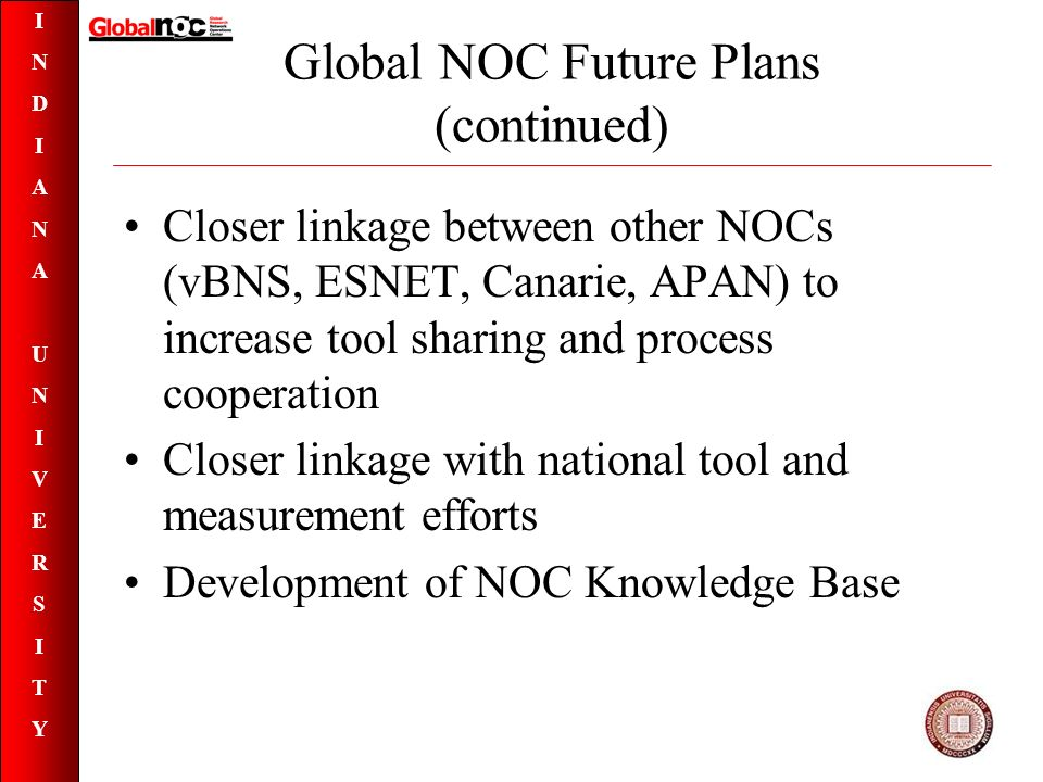 INDIANAUNIVERSITYINDIANAUNIVERSITY Global NOC Future Plans (continued) Closer linkage between other NOCs (vBNS, ESNET, Canarie, APAN) to increase tool sharing and process cooperation Closer linkage with national tool and measurement efforts Development of NOC Knowledge Base