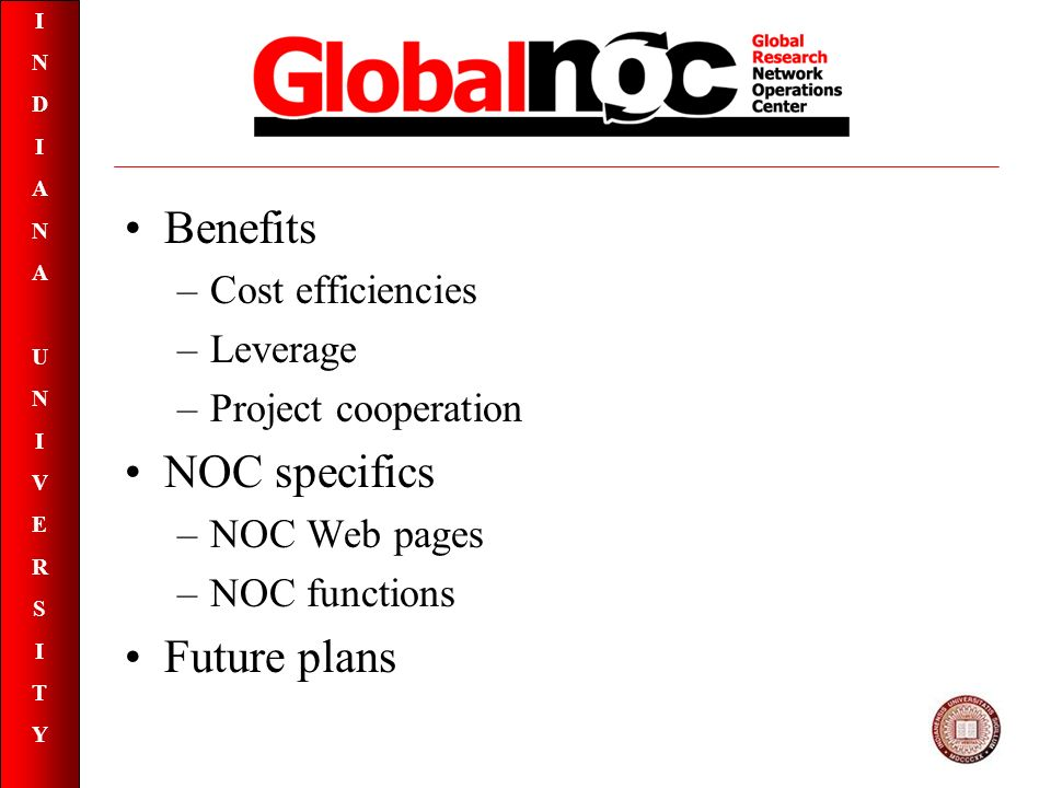 INDIANAUNIVERSITYINDIANAUNIVERSITY Global NOC Benefits –Cost efficiencies –Leverage –Project cooperation NOC specifics –NOC Web pages –NOC functions Future plans