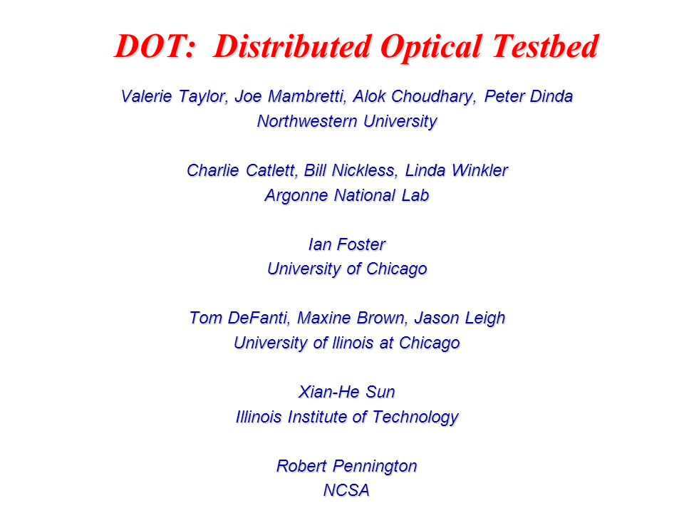 DOT: Distributed Optical Testbed Valerie Taylor, Joe Mambretti, Alok Choudhary, Peter Dinda Northwestern University Charlie Catlett, Bill Nickless, Linda Winkler Argonne National Lab Ian Foster University of Chicago Tom DeFanti, Maxine Brown, Jason Leigh University of llinois at Chicago Xian-He Sun Illinois Institute of Technology Robert Pennington NCSA