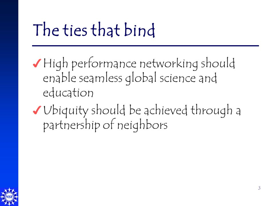 3 The ties that bind 4 High performance networking should enable seamless global science and education 4 Ubiquity should be achieved through a partnership of neighbors