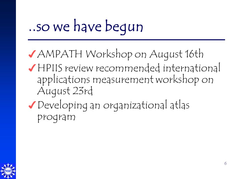 6..so we have begun 4 AMPATH Workshop on August 16th 4 HPIIS review recommended international applications measurement workshop on August 23rd 4 Developing an organizational atlas program