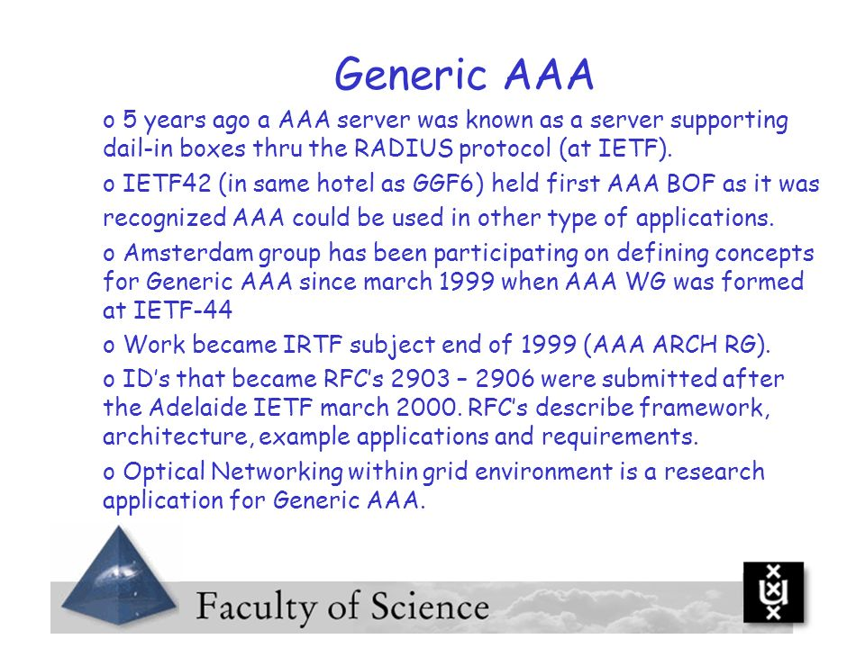 Generic AAA o 5 years ago a AAA server was known as a server supporting dail-in boxes thru the RADIUS protocol (at IETF). o IETF42 (in same hotel as G