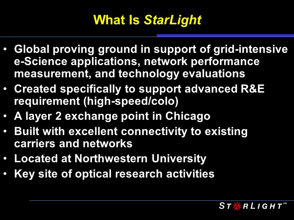 What Is StarLight Global proving ground in support of grid-intensive e-Science applications, network performance measurement, and technology evaluations Created specifically to support advanced R&E requirement (high-speed/colo) A layer 2 exchange point in Chicago Built with excellent connectivity to existing carriers and networks Located at Northwestern University Key site of optical research activities