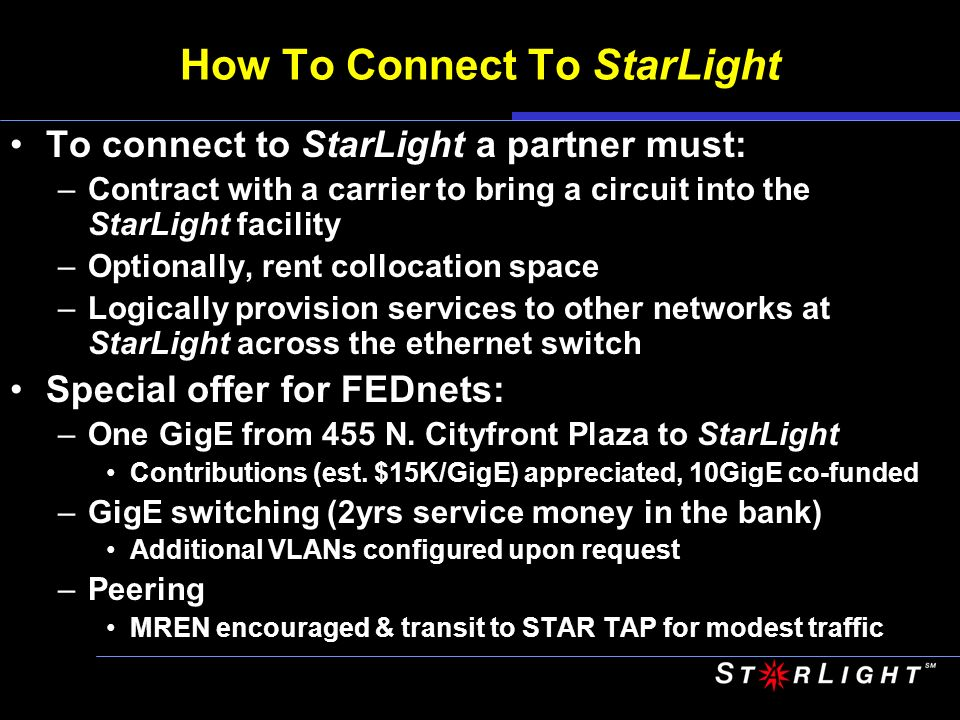 How To Connect To StarLight To connect to StarLight a partner must: –Contract with a carrier to bring a circuit into the StarLight facility –Optionally, rent collocation space –Logically provision services to other networks at StarLight across the ethernet switch Special offer for FEDnets: –One GigE from 455 N.