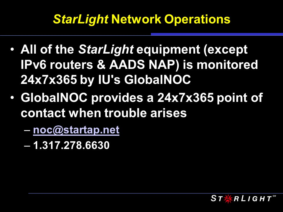 StarLight Network Operations All of the StarLight equipment (except IPv6 routers & AADS NAP) is monitored 24x7x365 by IU s GlobalNOC GlobalNOC provides a 24x7x365 point of contact when trouble arises –noc@startap.netnoc@startap.net –1.317.278.6630