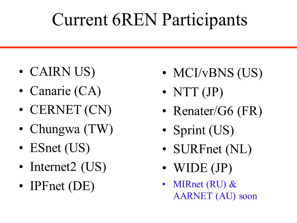 Current 6REN Participants CAIRN US) Canarie (CA) CERNET (CN) Chungwa (TW) ESnet (US) Internet2 (US) IPFnet (DE) MCI/vBNS (US) NTT (JP) Renater/G6 (FR) Sprint (US) SURFnet (NL) WIDE (JP) MIRnet (RU) & AARNET (AU) soon