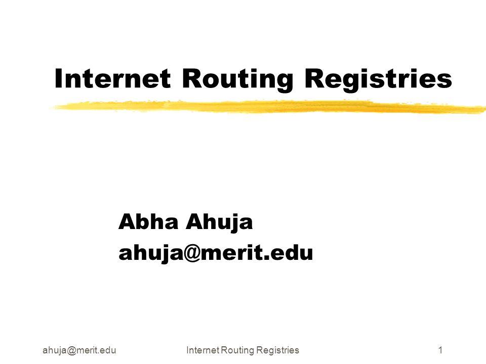 ahuja@merit.eduInternet Routing Registries1 Abha Ahuja ahuja@merit.edu