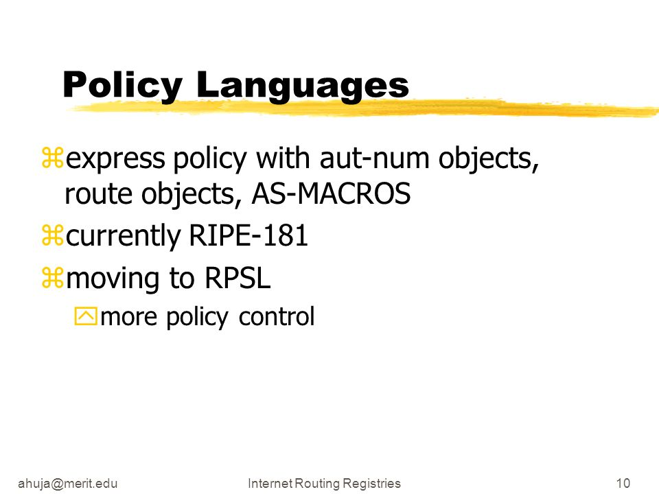 Routing Registries10 Policy Languages zexpress policy with aut-num objects, route objects, AS-MACROS zcurrently RIPE-181 zmoving to RPSL ymore policy control