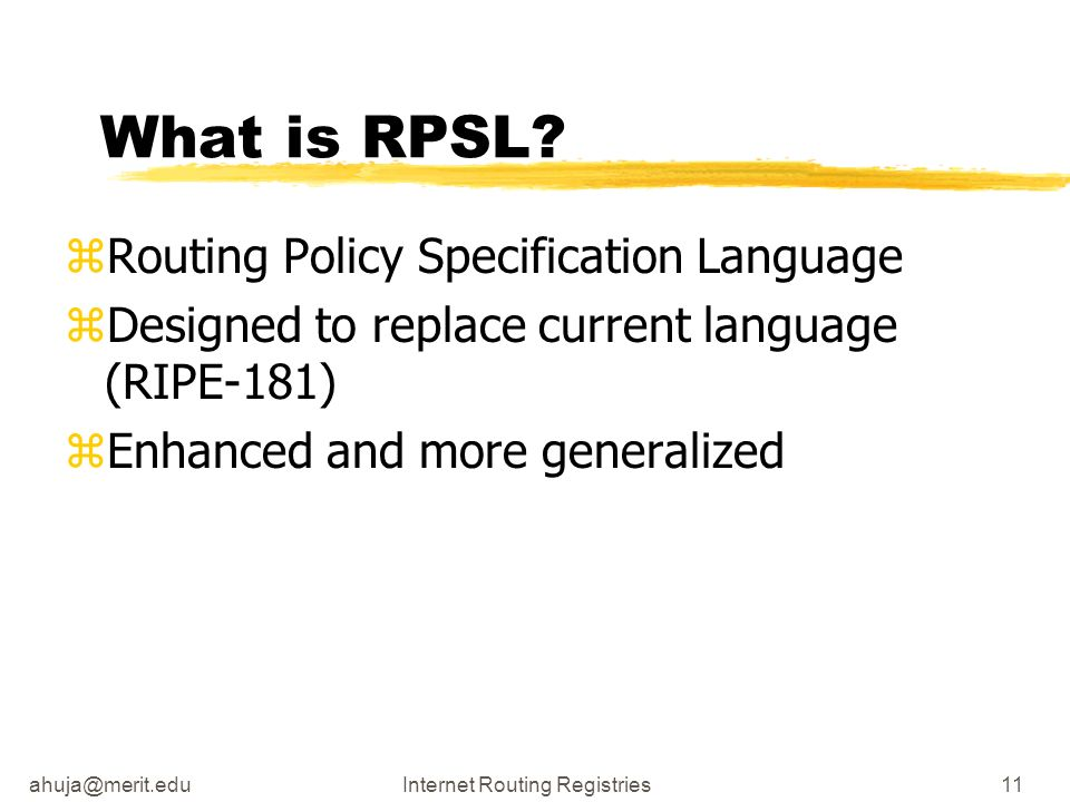 ahuja@merit.eduInternet Routing Registries11 What is RPSL? zRouting Policy Specification Language zDesigned to replace current language (RIPE-181) zEn