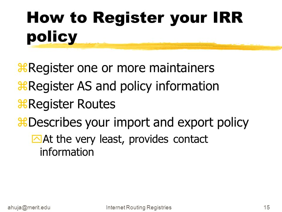 ahuja@merit.eduInternet Routing Registries15 How to Register your IRR policy zRegister one or more maintainers zRegister AS and policy information zRe