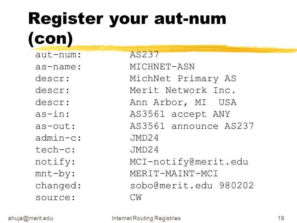 ahuja@merit.eduInternet Routing Registries19 Register your aut-num (con) aut-num: AS237 as-name: MICHNET-ASN descr: MichNet Primary AS descr: Merit Network Inc.