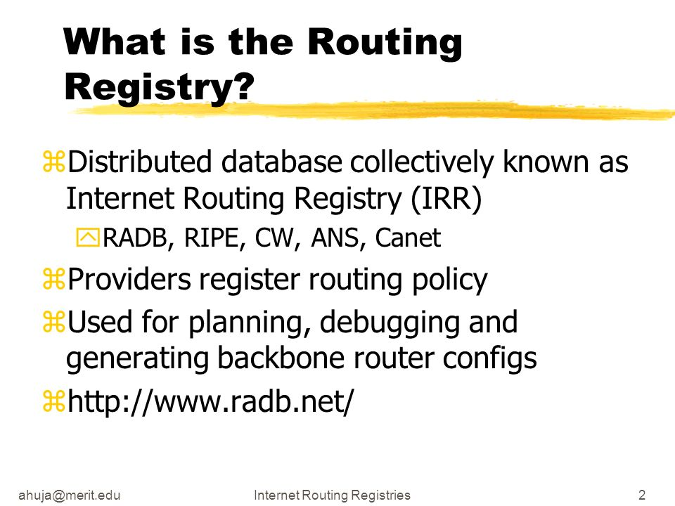 ahuja@merit.eduInternet Routing Registries13 Describing Policy zUse the language to describe your relationship with other Peers yroutes importing yroutes exporting yspecific policies xinterfaces, MEDs, communities
