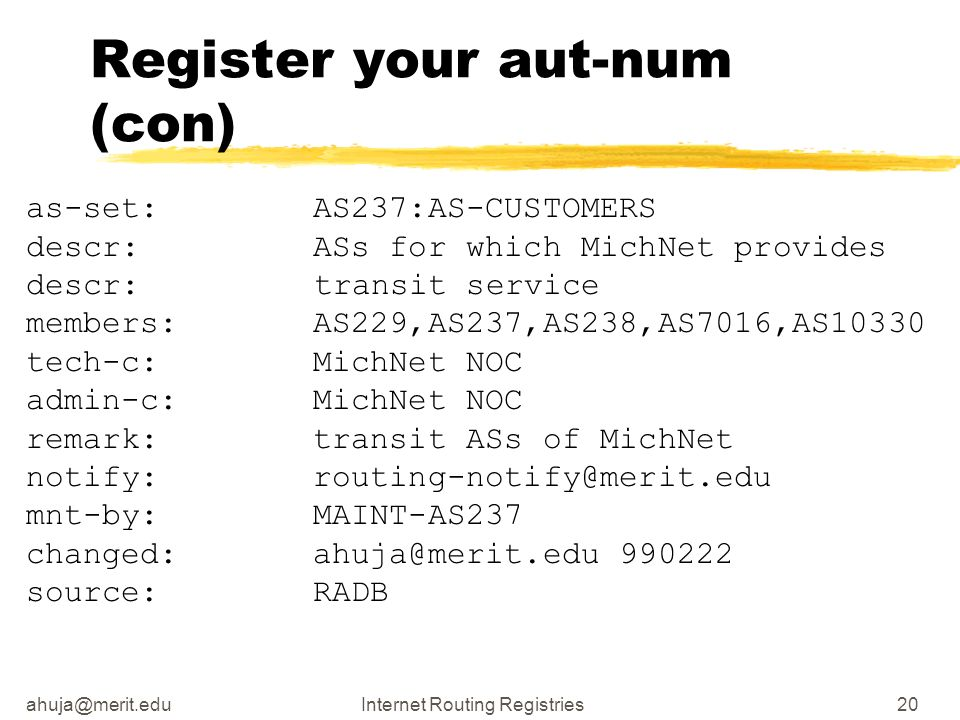 ahuja@merit.eduInternet Routing Registries20 Register your aut-num (con) as-set: AS237:AS-CUSTOMERS descr: ASs for which MichNet provides descr:transi