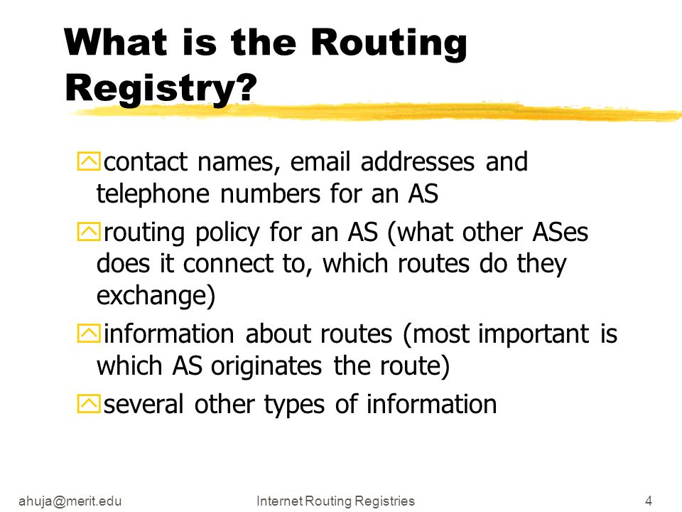 ahuja@merit.eduInternet Routing Registries4 What is the Routing Registry? ycontact names, email addresses and telephone numbers for an AS yrouting pol