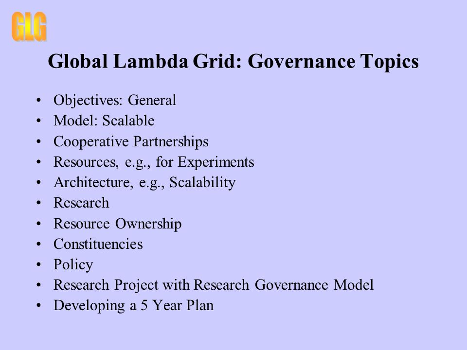 Global Lambda Grid: Governance Topics Objectives: General Model: Scalable Cooperative Partnerships Resources, e.g., for Experiments Architecture, e.g., Scalability Research Resource Ownership Constituencies Policy Research Project with Research Governance Model Developing a 5 Year Plan