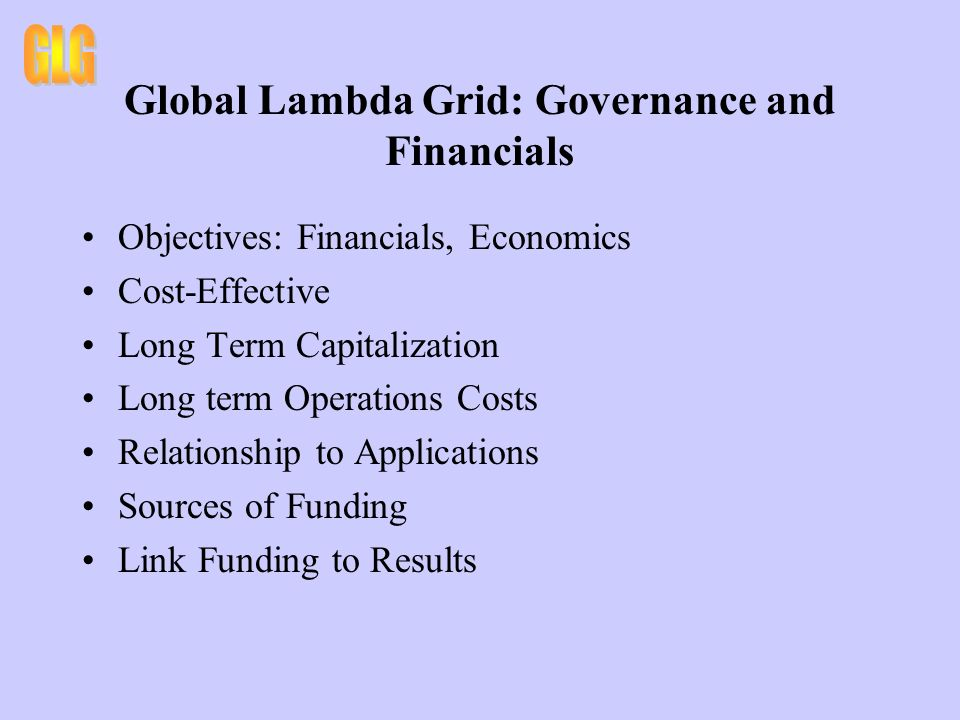 Global Lambda Grid: Governance and Financials Objectives: Financials, Economics Cost-Effective Long Term Capitalization Long term Operations Costs Relationship to Applications Sources of Funding Link Funding to Results