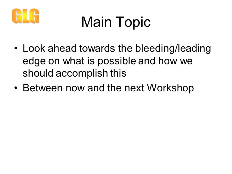 Main Topic Look ahead towards the bleeding/leading edge on what is possible and how we should accomplish this Between now and the next Workshop