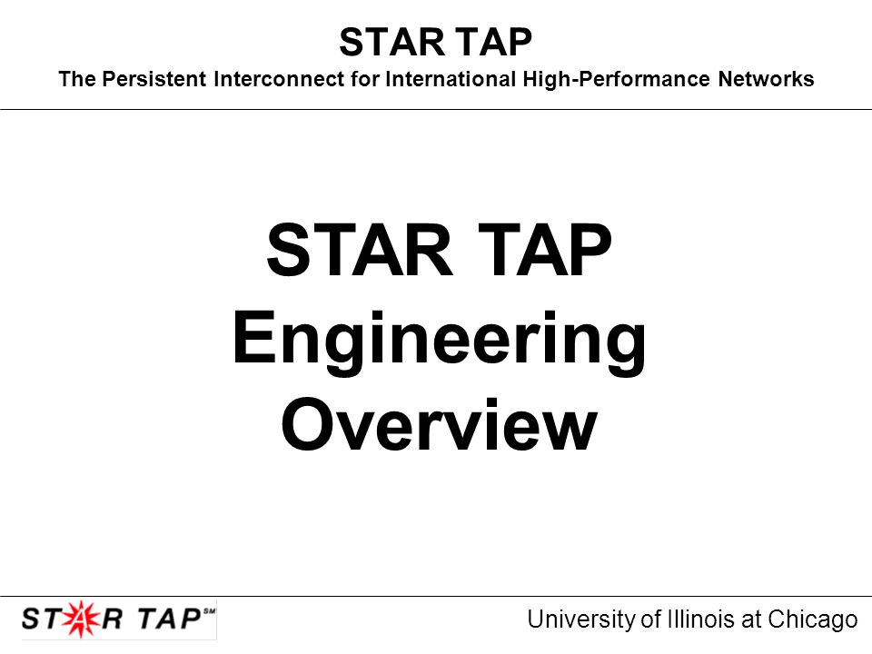 University of Illinois at Chicago STAR TAP The Persistent Interconnect for International High-Performance Networks STAR TAP Engineering Overview