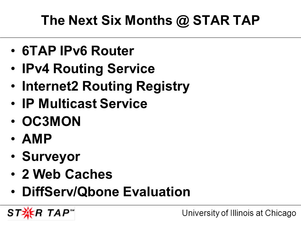 University of Illinois at Chicago The Next Six Months @ STAR TAP 6TAP IPv6 Router IPv4 Routing Service Internet2 Routing Registry IP Multicast Service OC3MON AMP Surveyor 2 Web Caches DiffServ/Qbone Evaluation