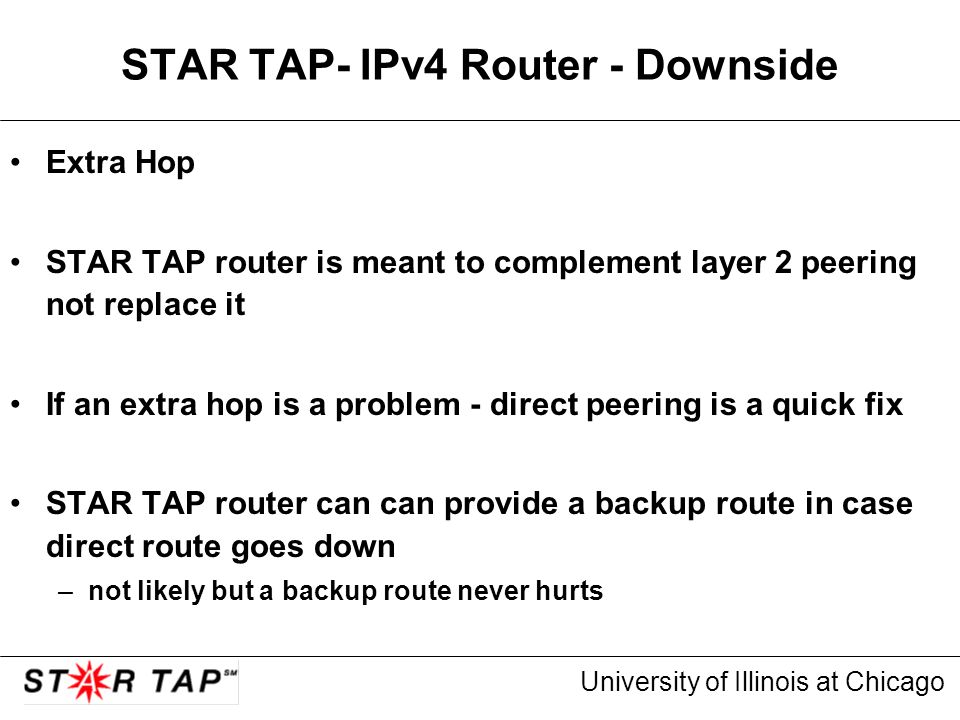 University of Illinois at Chicago STAR TAP- IPv4 Router - Downside Extra Hop STAR TAP router is meant to complement layer 2 peering not replace it If