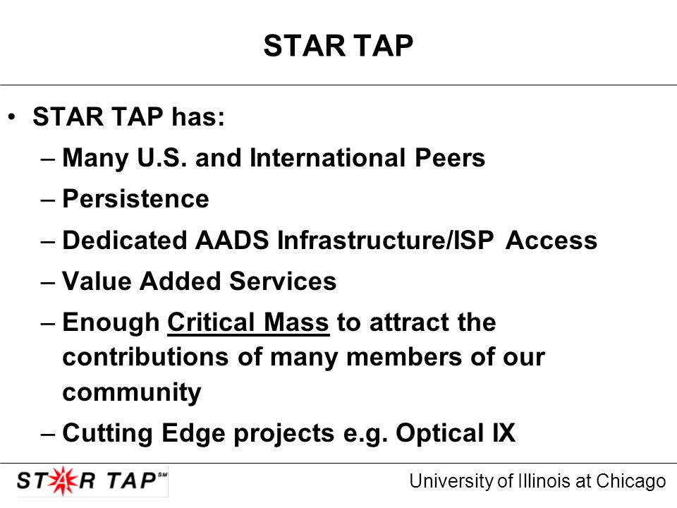 University of Illinois at Chicago STAR TAP STAR TAP has: –Many U.S. and International Peers –Persistence –Dedicated AADS Infrastructure/ISP Access –Va