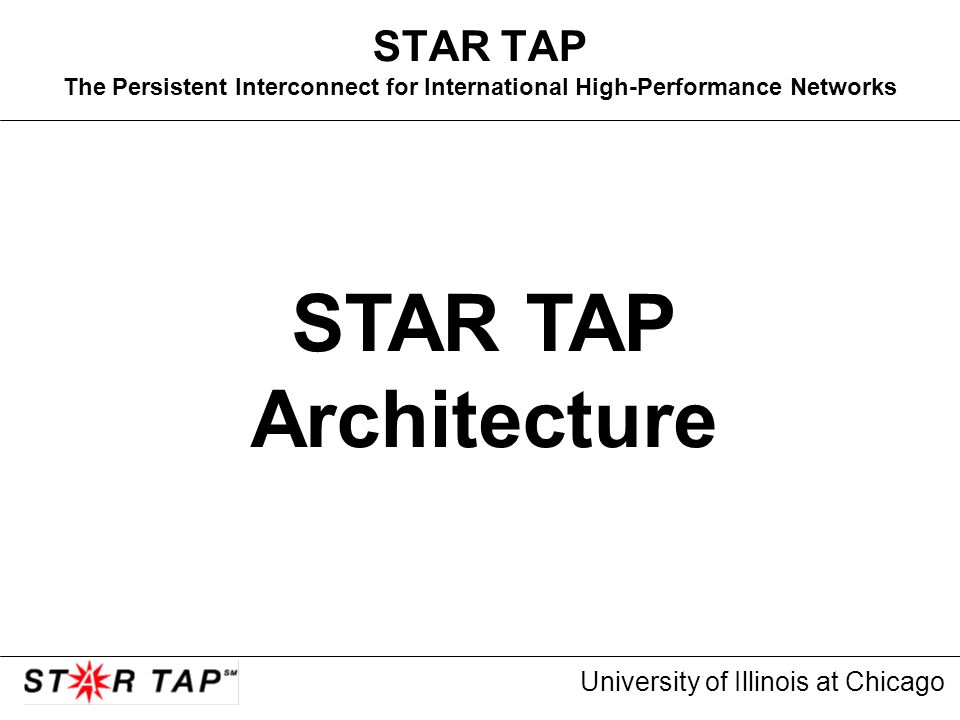 University of Illinois at Chicago STAR TAP The Persistent Interconnect for International High-Performance Networks STAR TAP Architecture