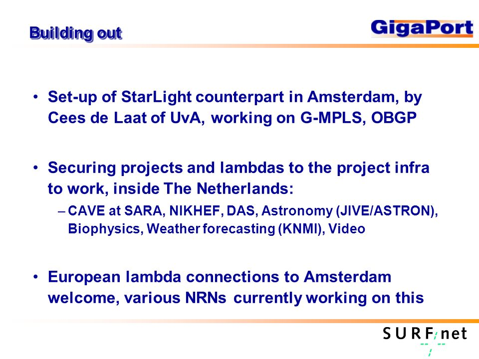 Building out Set-up of StarLight counterpart in Amsterdam, by Cees de Laat of UvA, working on G-MPLS, OBGP Securing projects and lambdas to the project infra to work, inside The Netherlands: –CAVE at SARA, NIKHEF, DAS, Astronomy (JIVE/ASTRON), Biophysics, Weather forecasting (KNMI), Video European lambda connections to Amsterdam welcome, various NRNs currently working on this