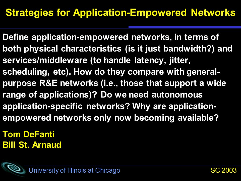 University of Illinois at Chicago SC 2003 Strategies for Application-Empowered Networks Define application-empowered networks, in terms of both physical characteristics (is it just bandwidth ) and services/middleware (to handle latency, jitter, scheduling, etc).