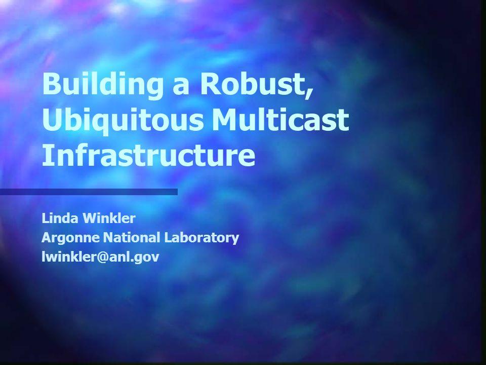Building a Robust, Ubiquitous Multicast Infrastructure Linda Winkler Argonne National Laboratory lwinkler@anl.gov