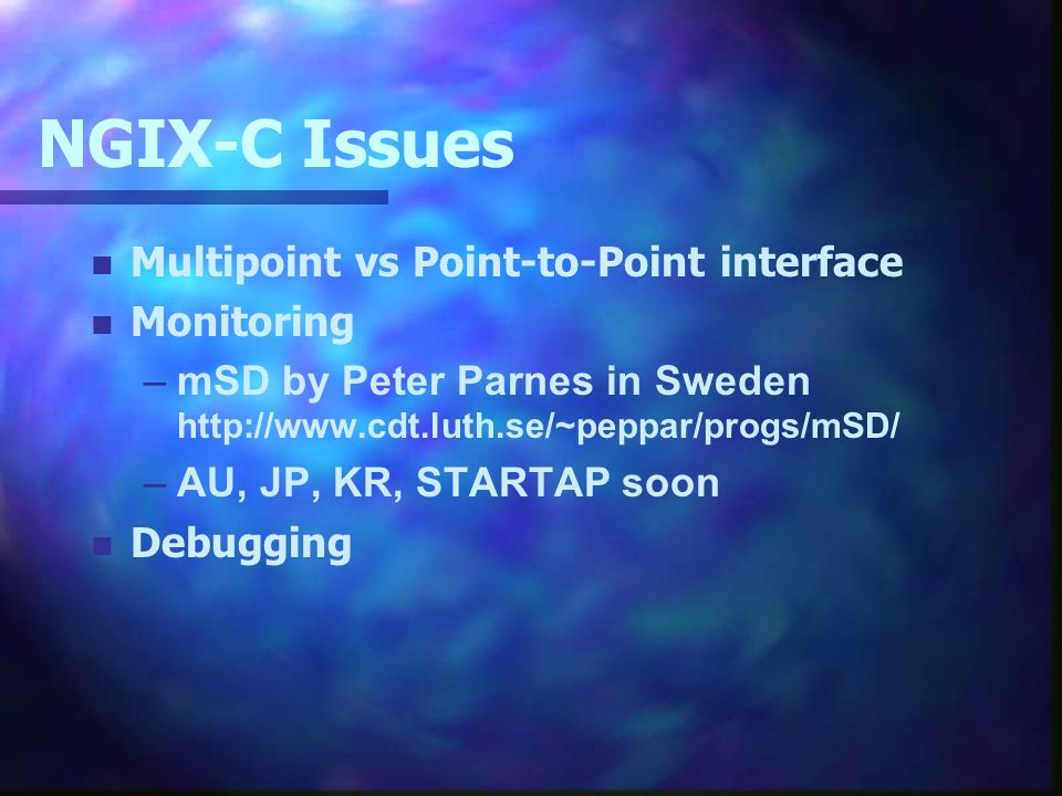 NGIX-C Issues n Multipoint vs Point-to-Point interface n Monitoring –mSD by Peter Parnes in Sweden   –AU, JP, KR, STARTAP soon n Debugging