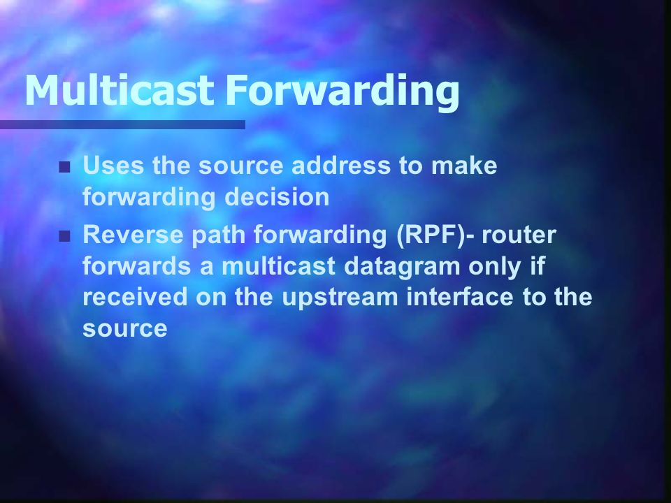 Multicast Forwarding n Uses the source address to make forwarding decision n Reverse path forwarding (RPF)- router forwards a multicast datagram only if received on the upstream interface to the source
