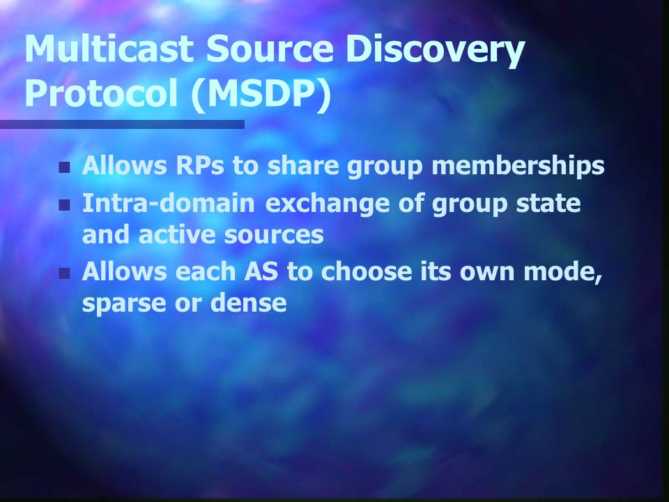 Multicast Source Discovery Protocol (MSDP) n Allows RPs to share group memberships n Intra-domain exchange of group state and active sources n Allows each AS to choose its own mode, sparse or dense