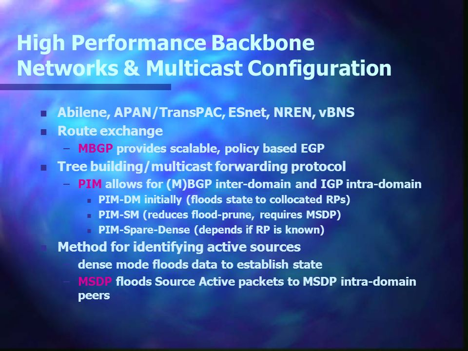 High Performance Backbone Networks & Multicast Configuration n Abilene, APAN/TransPAC, ESnet, NREN, vBNS n Route exchange –MBGP provides scalable, policy based EGP n Tree building/multicast forwarding protocol –PIM allows for (M)BGP inter-domain and IGP intra-domain n PIM-DM initially (floods state to collocated RPs) n PIM-SM (reduces flood-prune, requires MSDP) n PIM-Spare-Dense (depends if RP is known) n Method for identifying active sources –dense mode floods data to establish state –MSDP floods Source Active packets to MSDP intra-domain peers