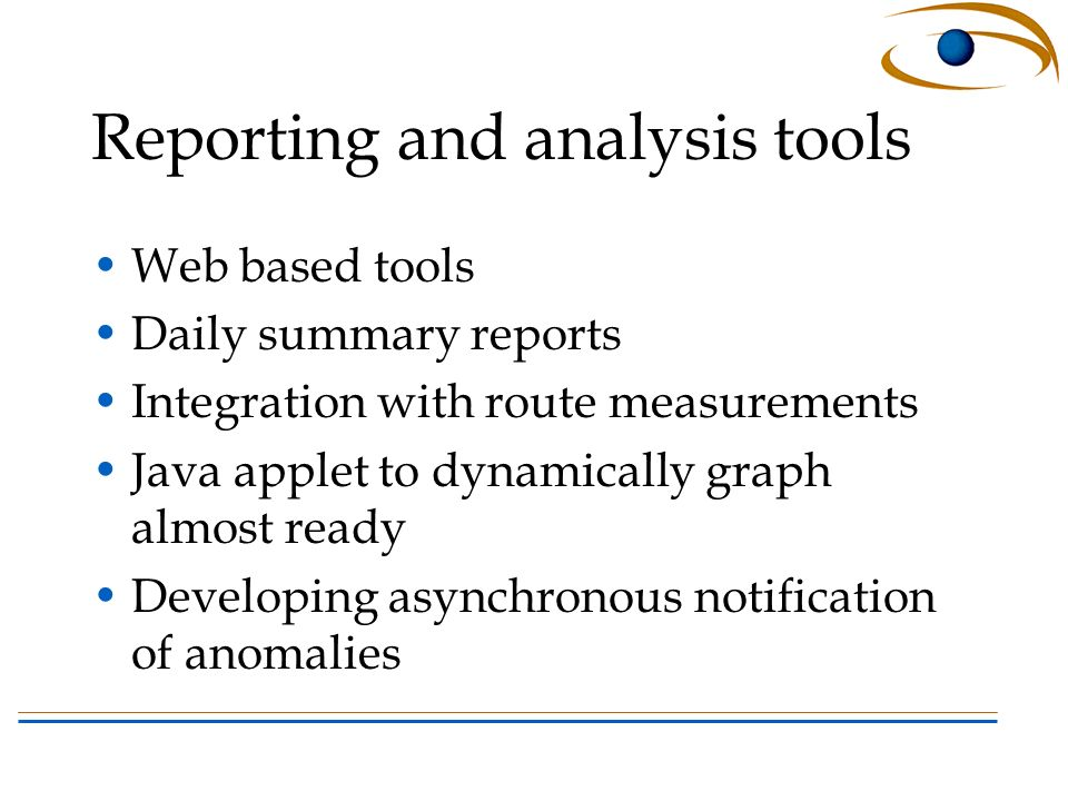 Reporting and analysis tools Web based tools Daily summary reports Integration with route measurements Java applet to dynamically graph almost ready Developing asynchronous notification of anomalies