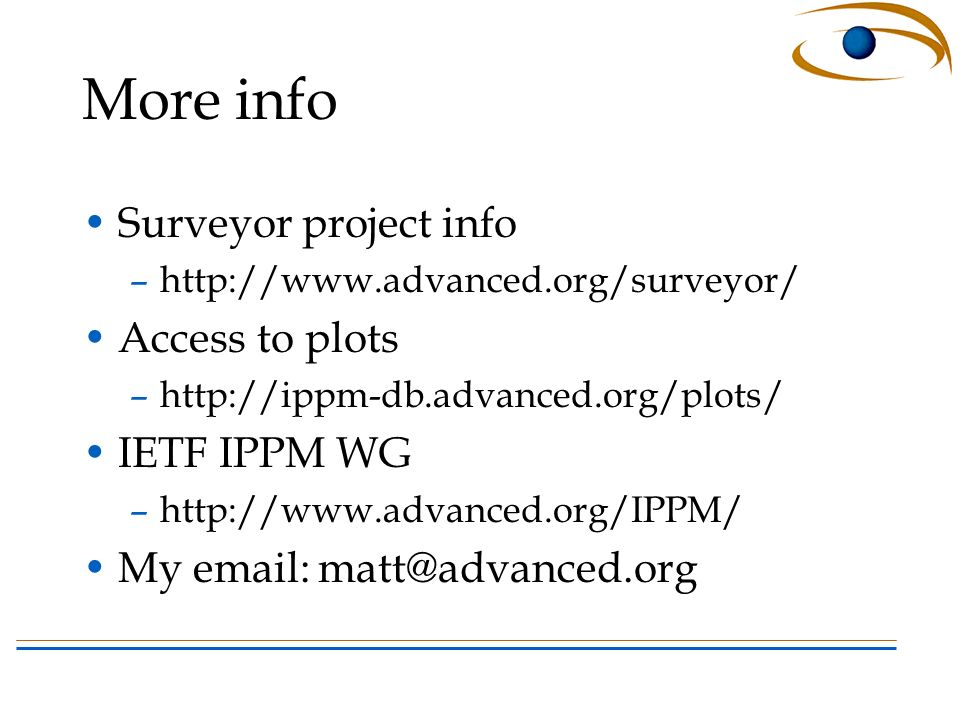 More info Surveyor project info –http://www.advanced.org/surveyor/ Access to plots –http://ippm-db.advanced.org/plots/ IETF IPPM WG –http://www.advanced.org/IPPM/ My email: matt@advanced.org