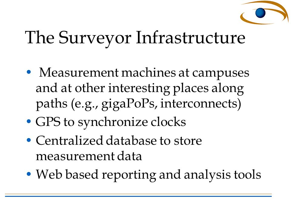 The Surveyor Infrastructure Measurement machines at campuses and at other interesting places along paths (e.g., gigaPoPs, interconnects) GPS to synchronize clocks Centralized database to store measurement data Web based reporting and analysis tools