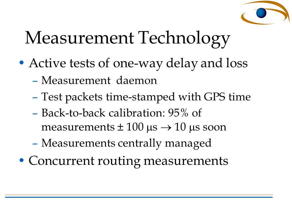 Measurement Technology Active tests of one-way delay and loss –Measurement daemon –Test packets time-stamped with GPS time –Back-to-back calibration: 95% of measurements ± 100 s 10 s soon –Measurements centrally managed Concurrent routing measurements