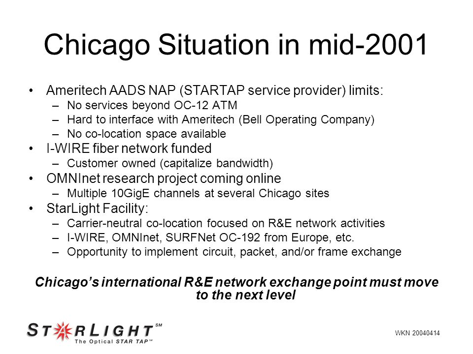Ameritech AADS NAP (STARTAP service provider) limits: –No services beyond OC-12 ATM –Hard to interface with Ameritech (Bell Operating Company) –No co-location space available I-WIRE fiber network funded –Customer owned (capitalize bandwidth) OMNInet research project coming online –Multiple 10GigE channels at several Chicago sites StarLight Facility: –Carrier-neutral co-location focused on R&E network activities –I-WIRE, OMNInet, SURFNet OC-192 from Europe, etc.