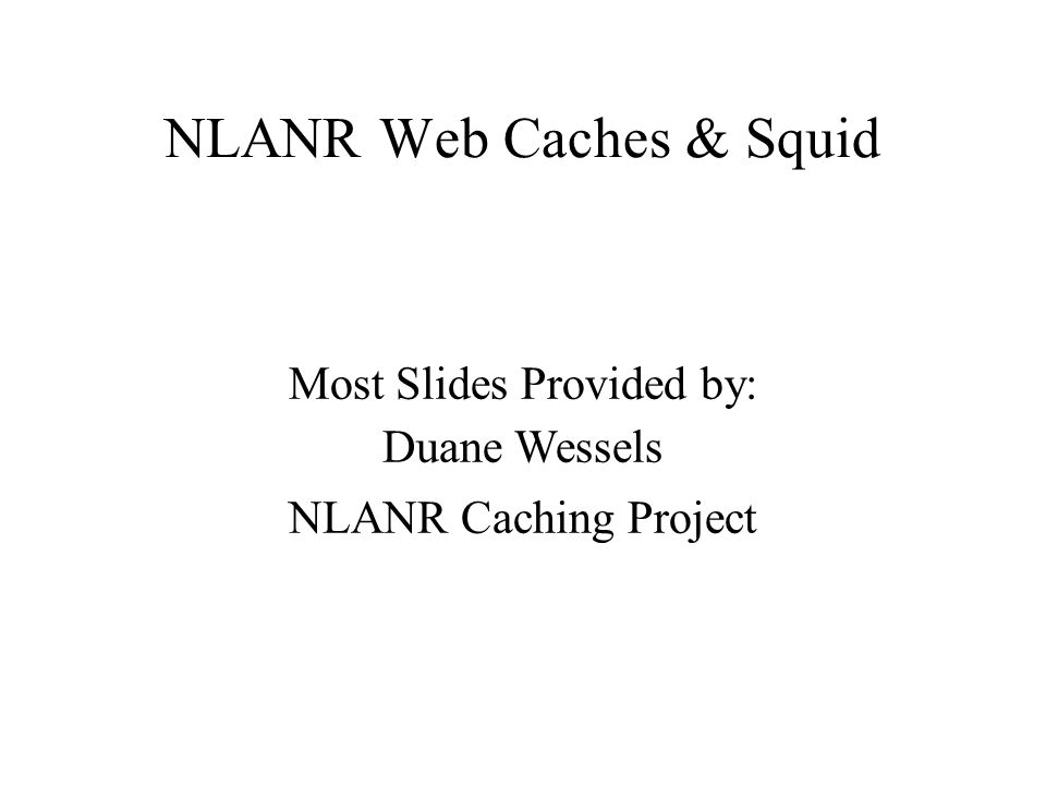 NLANR Web Caches & Squid Most Slides Provided by: Duane Wessels NLANR Caching Project