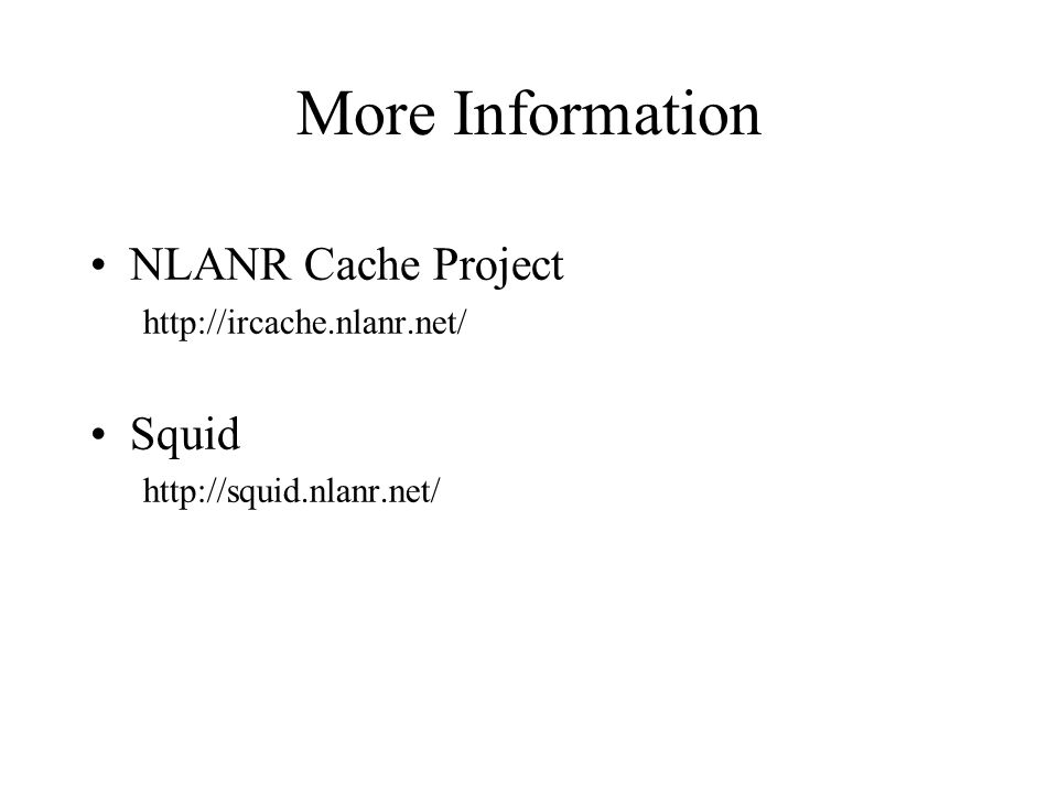 More Information NLANR Cache Project   Squid