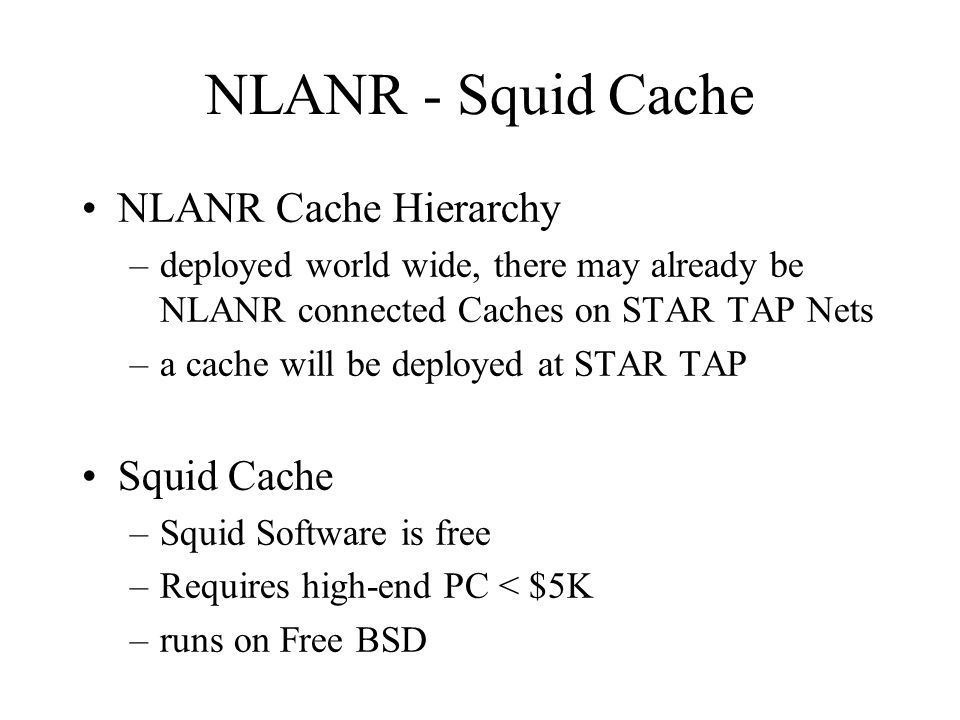 NLANR - Squid Cache NLANR Cache Hierarchy –deployed world wide, there may already be NLANR connected Caches on STAR TAP Nets –a cache will be deployed at STAR TAP Squid Cache –Squid Software is free –Requires high-end PC < $5K –runs on Free BSD