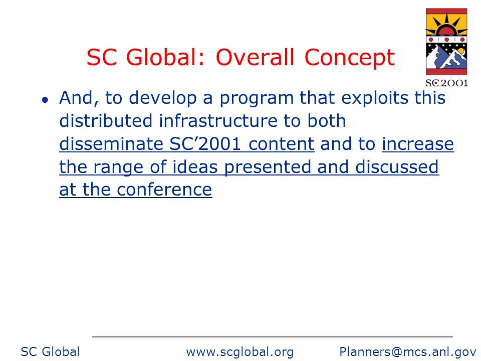 SC Global www.scglobal.org Planners@mcs.anl.gov SC Global: Overall Concept l And, to develop a program that exploits this distributed infrastructure to both disseminate SC2001 content and to increase the range of ideas presented and discussed at the conference