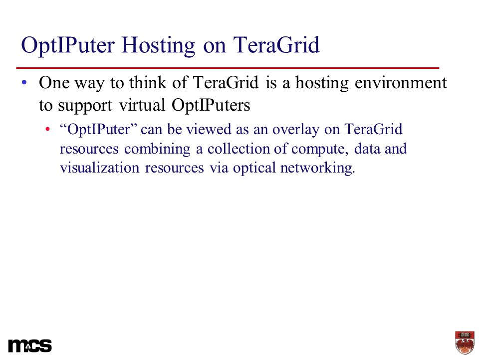 OptIPuter Hosting on TeraGrid One way to think of TeraGrid is a hosting environment to support virtual OptIPuters OptIPuter can be viewed as an overla