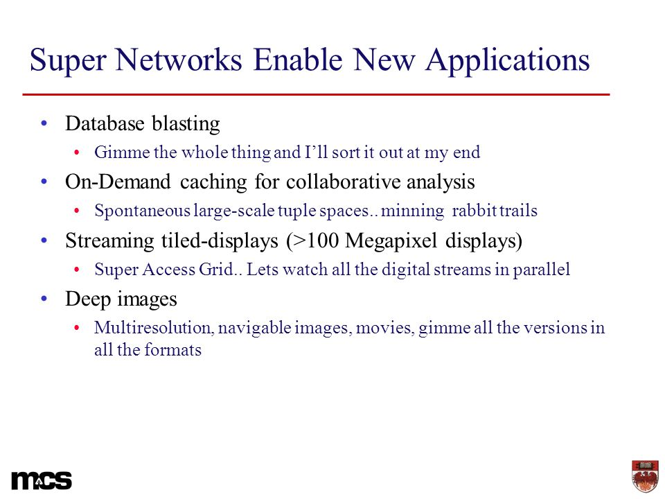 Super Networks Enable New Applications Database blasting Gimme the whole thing and Ill sort it out at my end On-Demand caching for collaborative analysis Spontaneous large-scale tuple spaces..