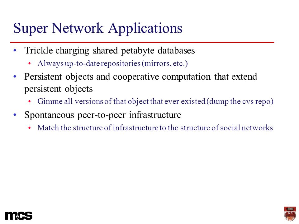 Super Network Applications Trickle charging shared petabyte databases Always up-to-date repositories (mirrors, etc.) Persistent objects and cooperative computation that extend persistent objects Gimme all versions of that object that ever existed (dump the cvs repo) Spontaneous peer-to-peer infrastructure Match the structure of infrastructure to the structure of social networks