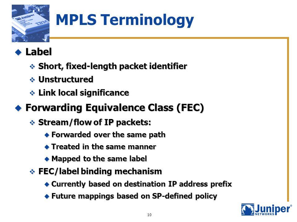 10 MPLS Terminology Label Label Short, fixed-length packet identifier Short, fixed-length packet identifier Unstructured Unstructured Link local signi