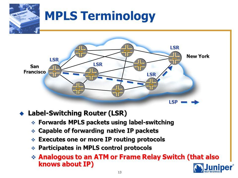 13 MPLS Terminology SanFrancisco New York LSP LSR LSR LSR LSR Label-Switching Router (LSR) Label-Switching Router (LSR) Forwards MPLS packets using la