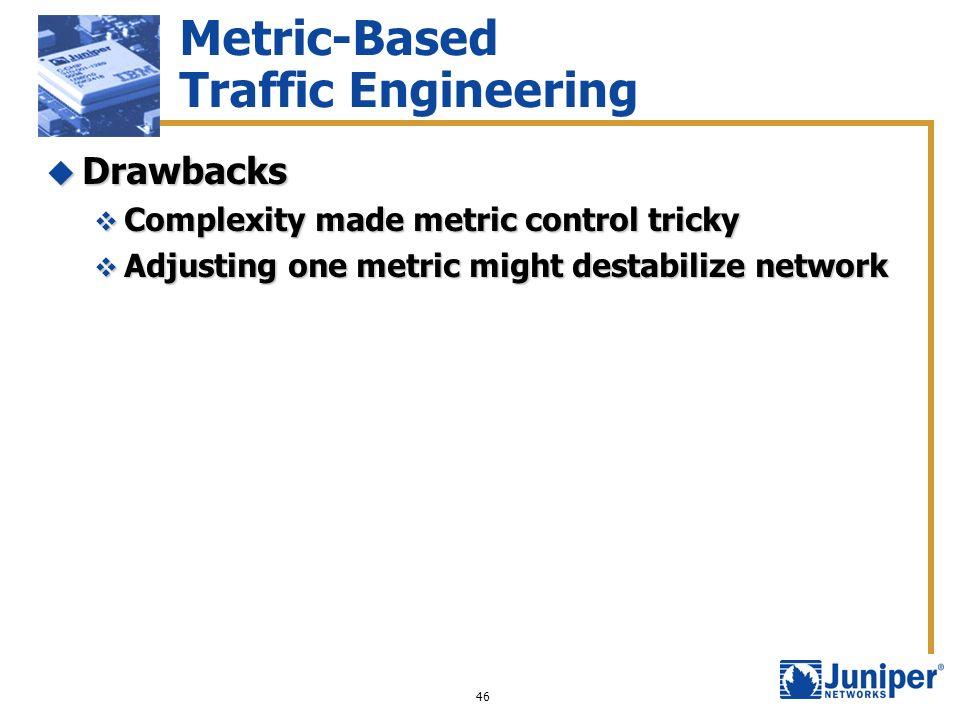46 Metric-Based Traffic Engineering Drawbacks Drawbacks Complexity made metric control tricky Complexity made metric control tricky Adjusting one metr